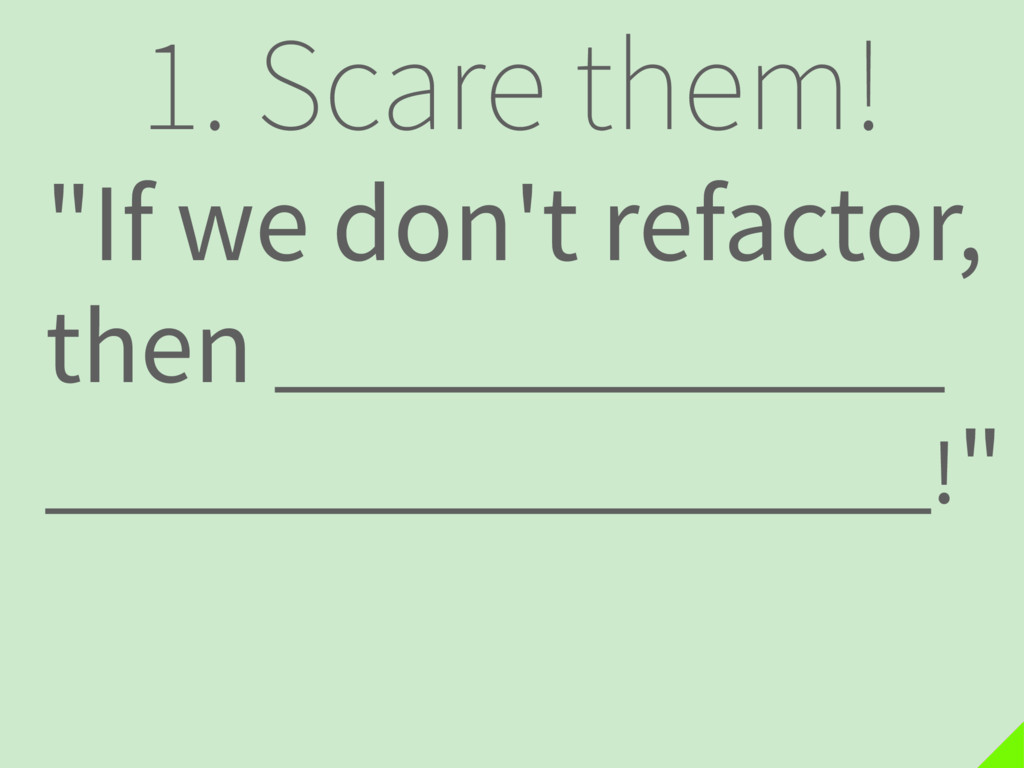 "1. Scare them! ""If we don't refactor, then . !"""