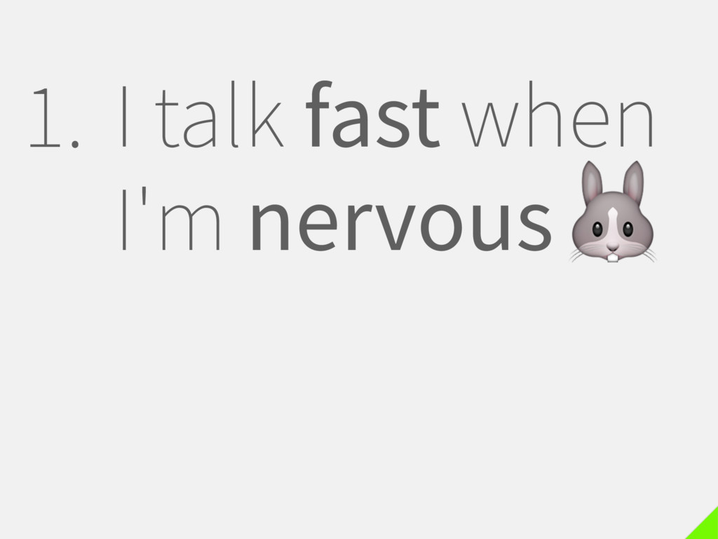 1. I talk fast when I'm nervous