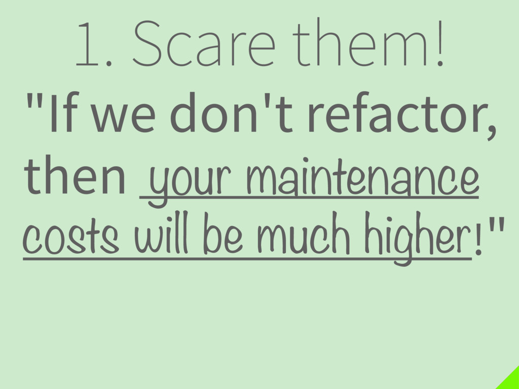 "1. Scare them! ""If we don't refactor, then . !""..."
