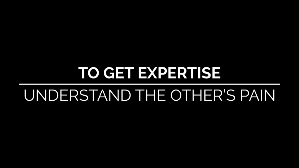 TO GET EXPERTISE UNDERSTAND THE OTHER'S PAIN