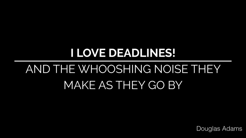 I LOVE DEADLINES! AND THE WHOOSHING NOISE THEY ...
