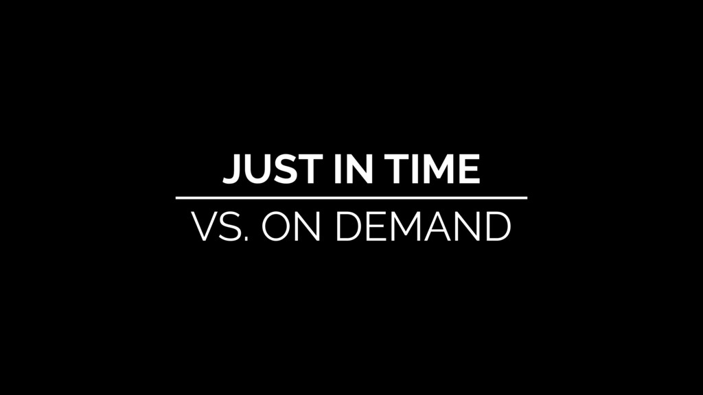 JUST IN TIME VS. ON DEMAND
