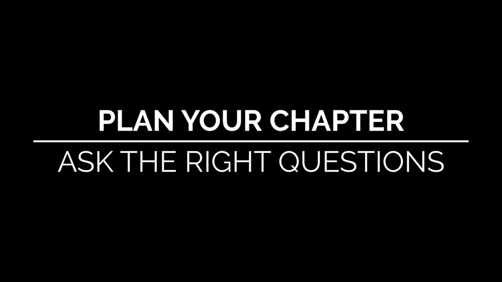 PLAN YOUR CHAPTER ASK THE RIGHT QUESTIONS