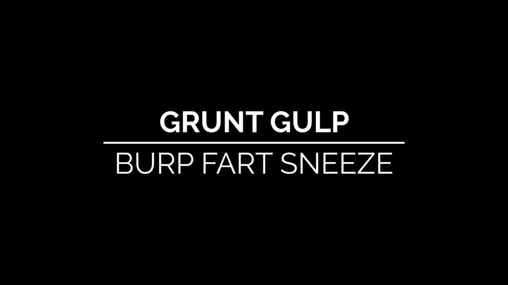 GRUNT GULP BURP FART SNEEZE