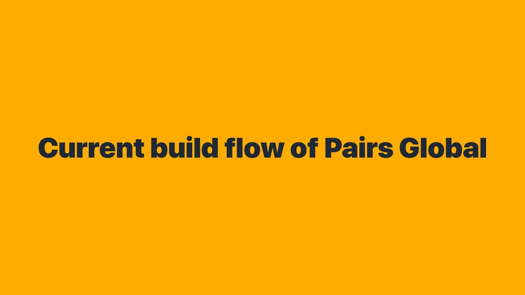 Current build flow of Pairs Global
