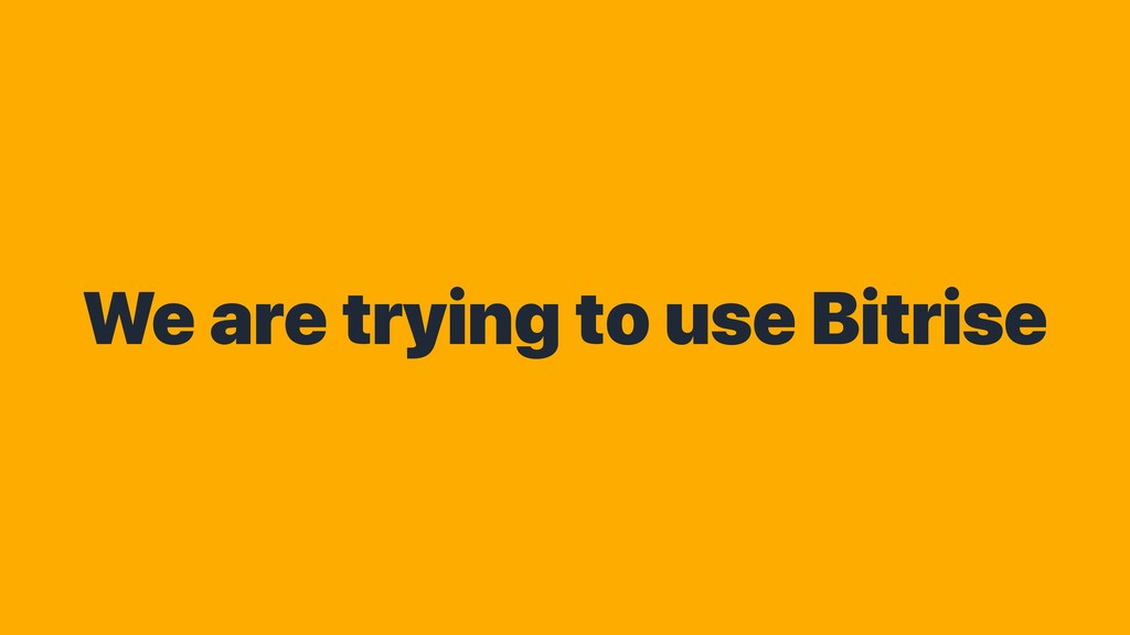 We are trying to use Bitrise