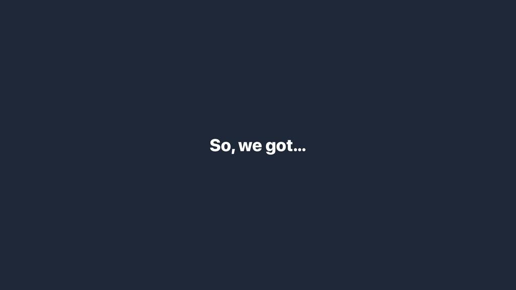 So, we got…