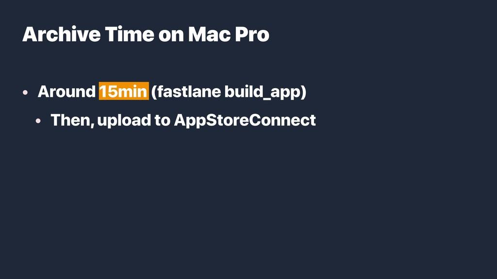 • Around 15min (fastlane build_app) • Then, upl...