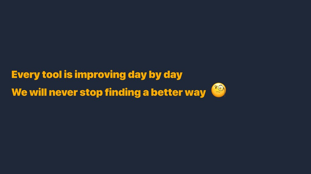 Every tool is improving day by day We will neve...