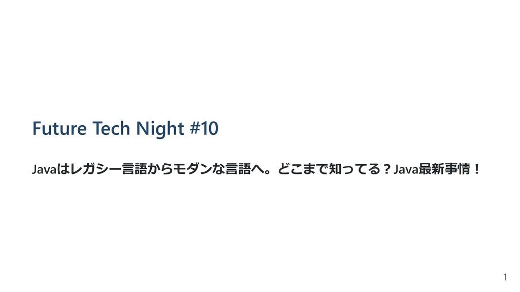 Future Tech Night #10 Javaはレガシー⾔語からモダンな⾔語へ。どこまで...