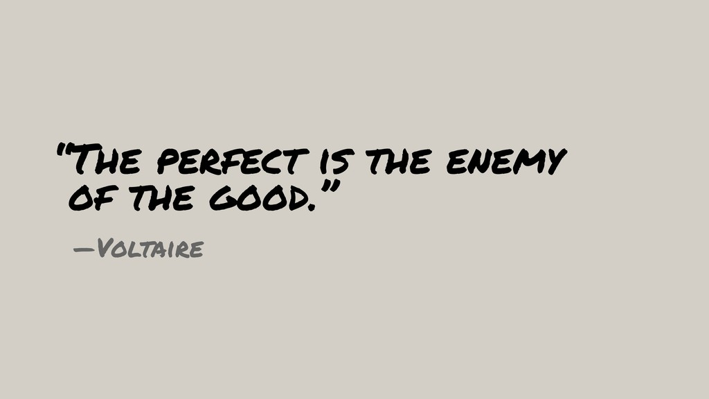 """The perfect is the enemy 