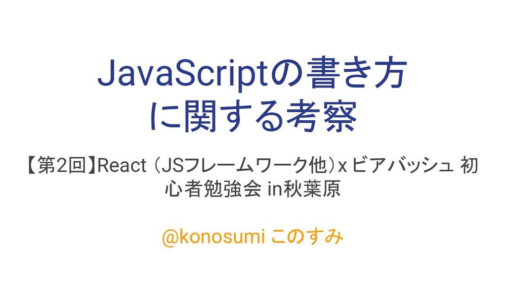 JavaScriptの書き方 に関する考察 【第2回】React (JSフレームワーク他)x ...