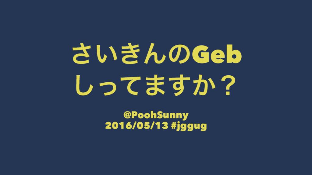 ͍͖͞ΜͷGeb ͬͯ͠·͔͢ʁ @PoohSunny 2016/05/13 #jggug