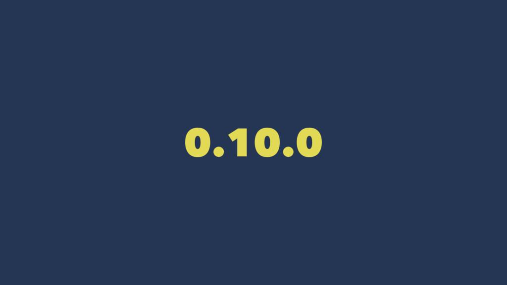 0.10.0