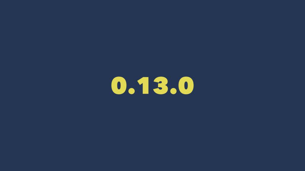 0.13.0