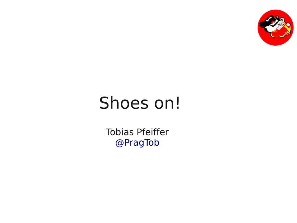 Shoes on! Tobias Pfeiffer @PragTob