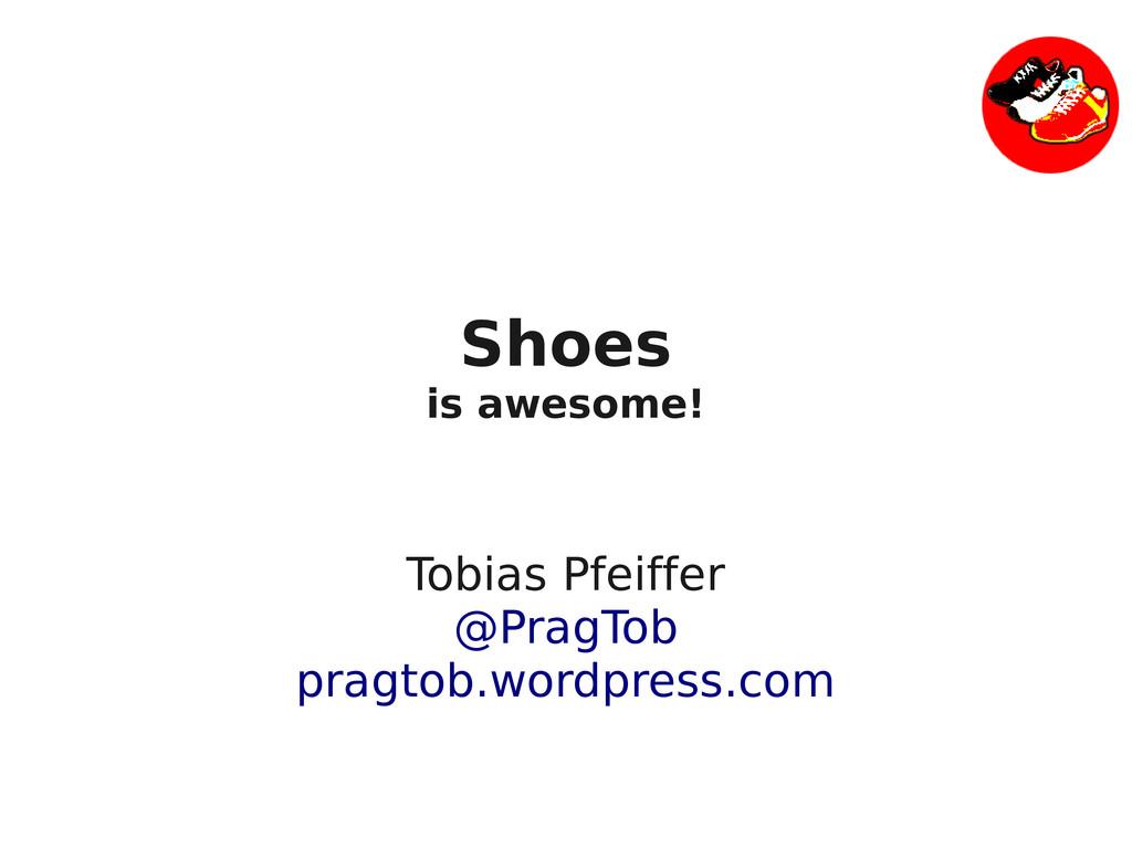 Shoes is awesome! Tobias Pfeiffer @PragTob prag...