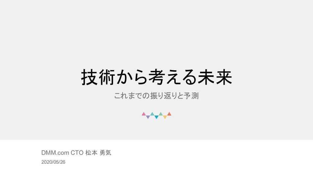 © DMM.com 技術から考える未来 これまでの振り返りと予測 DMM.com CTO 松本...