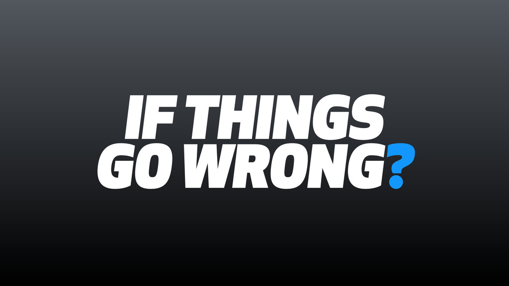 IF THINGS GO WRONG?