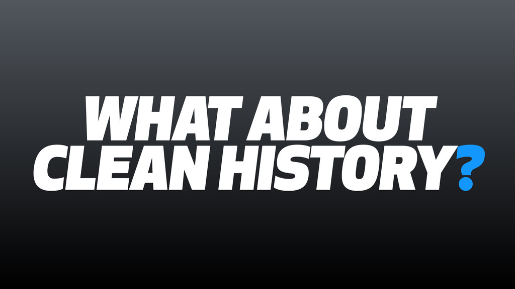 WHAT ABOUT CLEAN HISTORY?