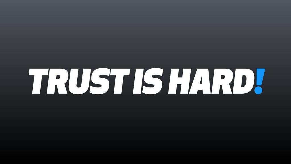 TRUST IS HARD!