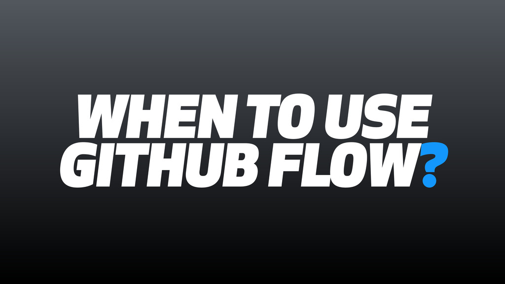 WHEN TO USE GITHUB FLOW?