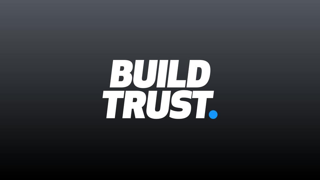 BUILD TRUST.