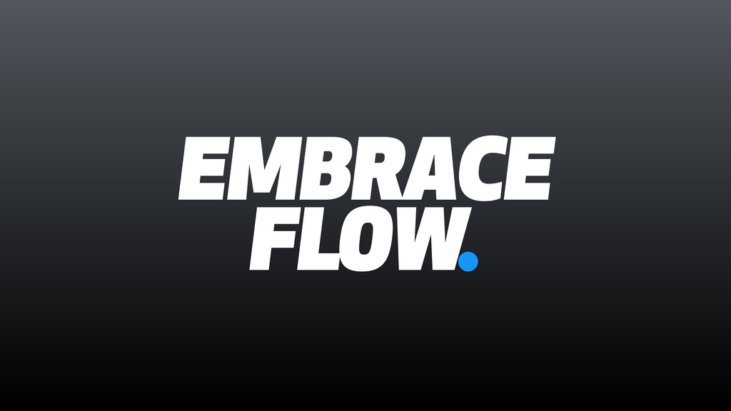 EMBRACE FLOW.