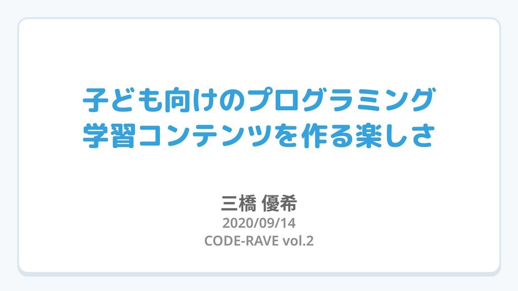 子ども向けのプログラミング  学習コンテンツを作る楽しさ 2020/09/14 CODE-R...