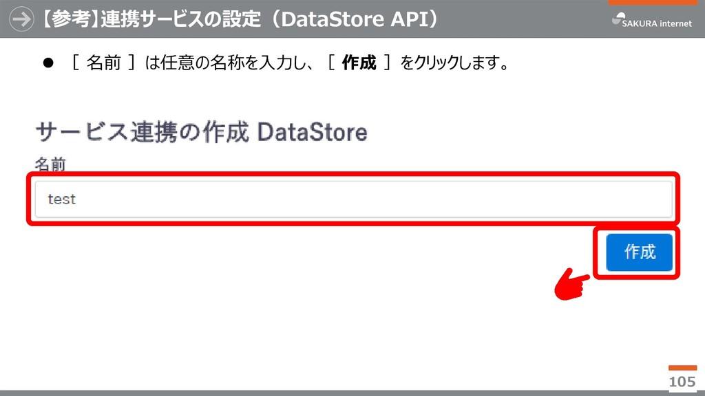 【参考】連携サービスの設定(DataStore API) ⚫ [ 名前 ]は任意の名称を入力し...