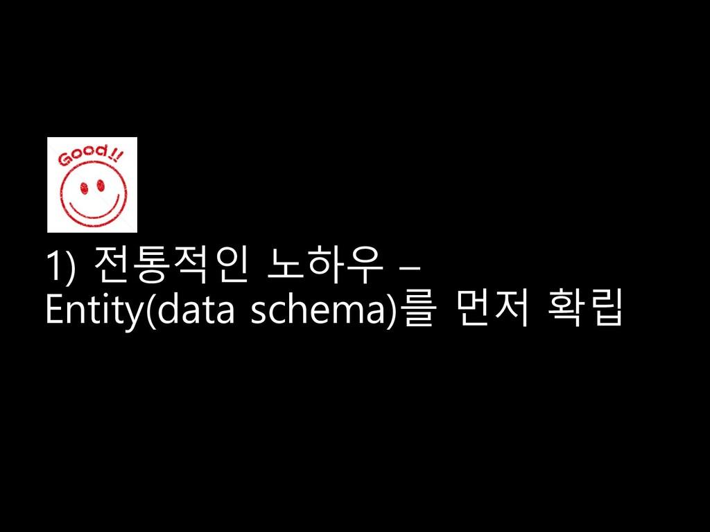 1) 전통적인 노하우 – Entity(data schema)를 먼저 확립 1) 전통적...