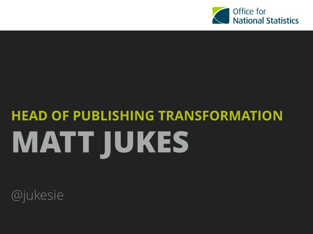 HEAD OF PUBLISHING TRANSFORMATION  MATT JUKES ...