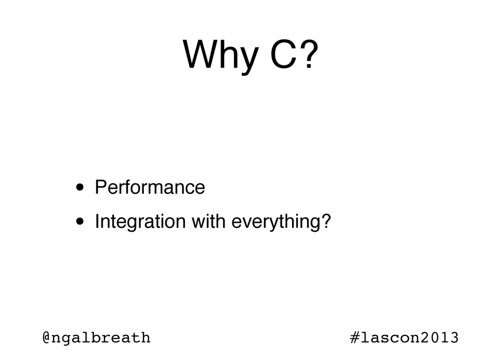 @ngalbreath #lascon2013 Why C? • Performance • ...