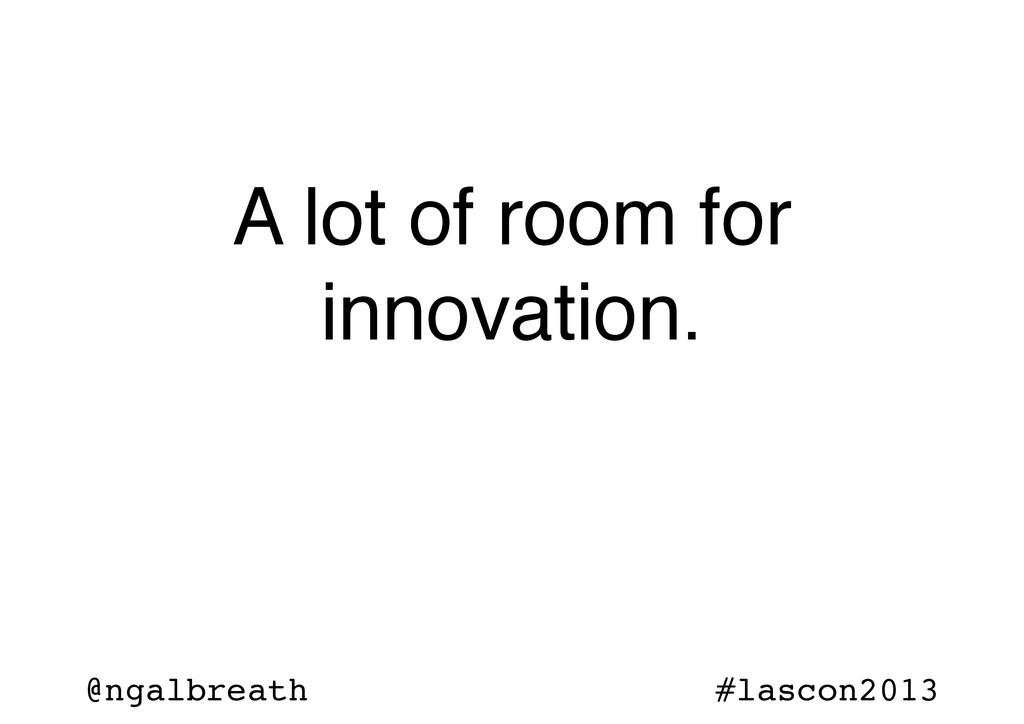 @ngalbreath #lascon2013 A lot of room for innov...