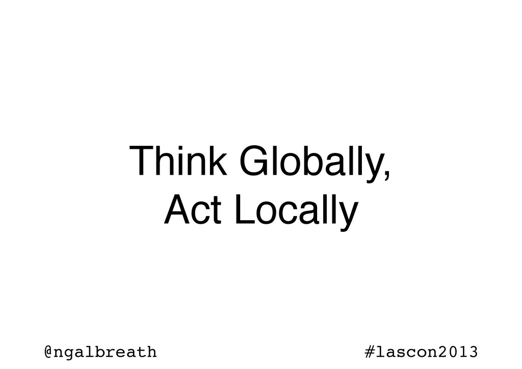 @ngalbreath #lascon2013 Think Globally, Act Loc...