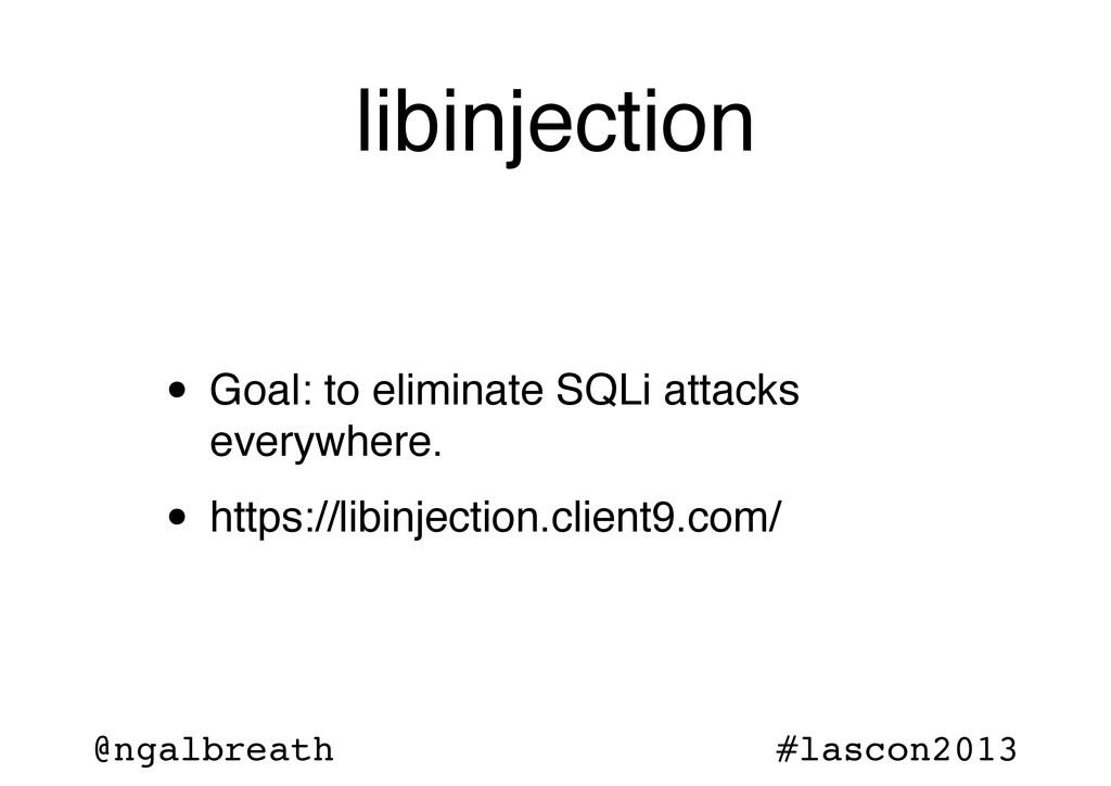 @ngalbreath #lascon2013 libinjection • Goal: to...