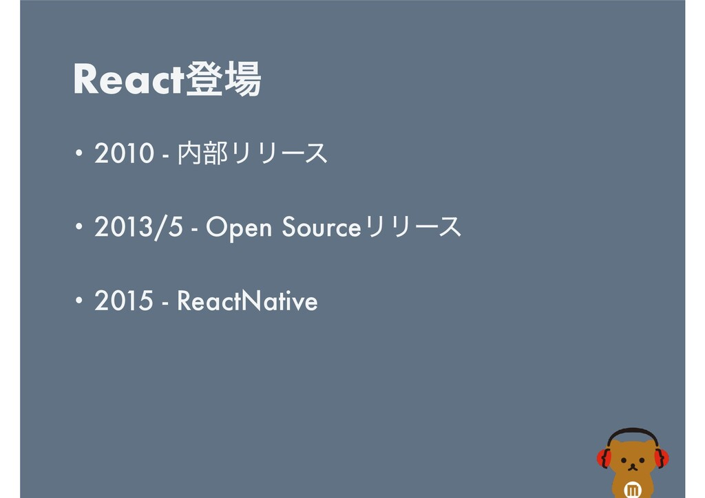 Reactొ • 2010 - ෦ϦϦʔε   • 2013/5 - Open Sourc...