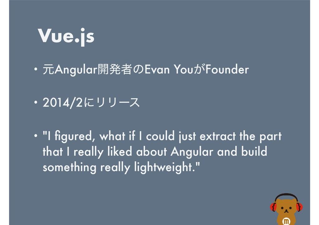 Vue.js • ݩAngular։ൃऀͷEvan You͕Founder   • 2014/...