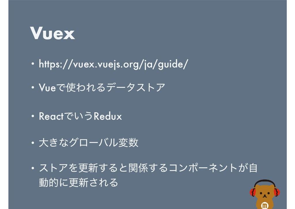 Vuex • https://vuex.vuejs.org/ja/guide/   • Vue...