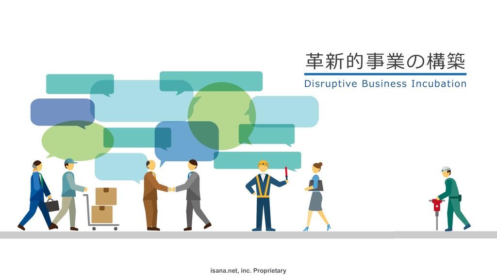 isana.net, inc. Proprietary ۀछ ⾰新的事業の構築 Disr...
