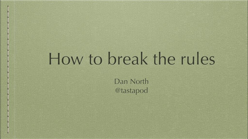 How to break the rules Dan North @tastapod