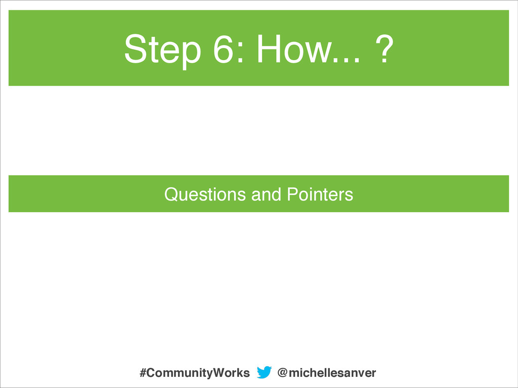Questions and Pointers Step 6: How... ? @michel...