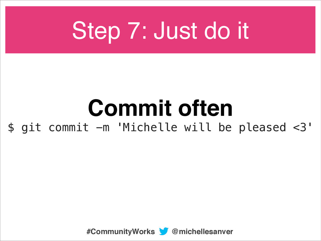 Commit often! $ git commit -m 'Michelle will be...
