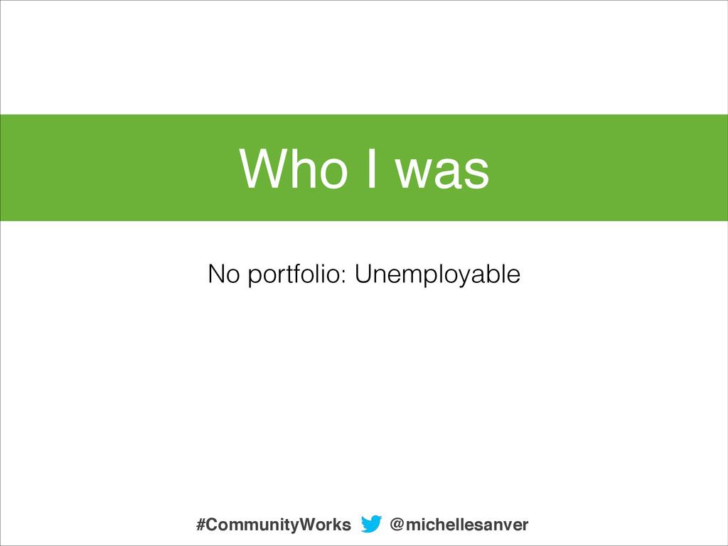 Who I was No portfolio: Unemployable @michelles...