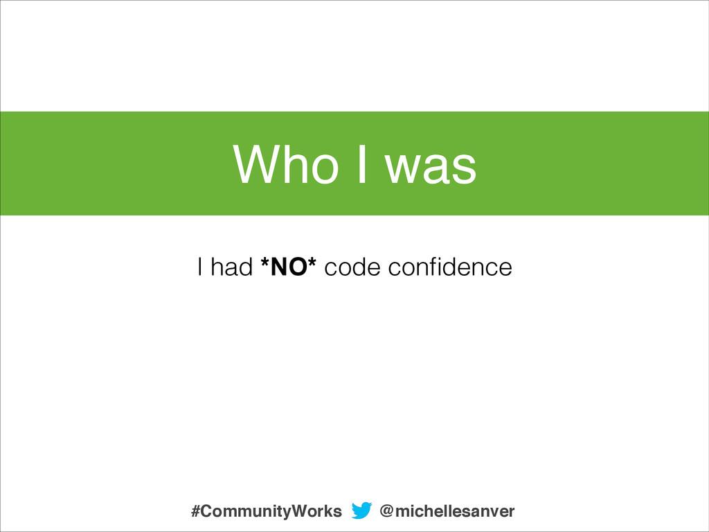 Who I was I had *NO* code confidence @michellesa...