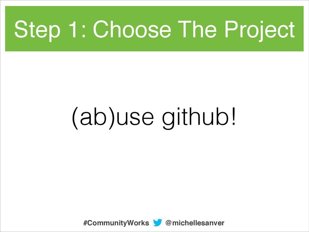 Step 1: Choose The Project (ab)use github! @mic...