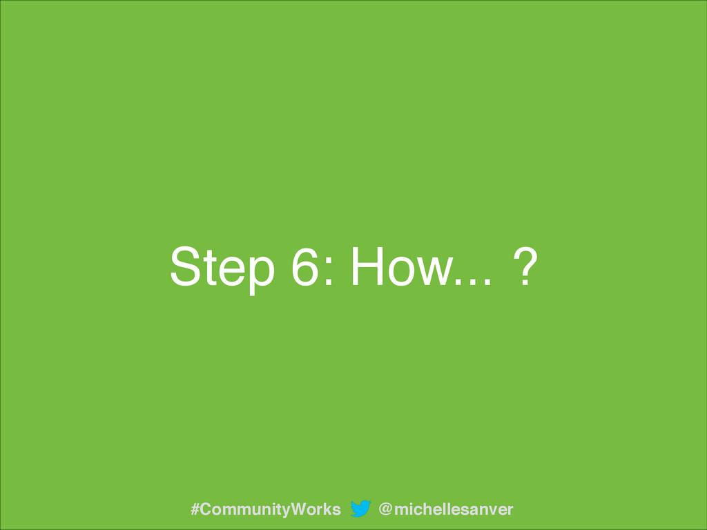 Step 6: How... ? @michellesanver #CommunityWorks