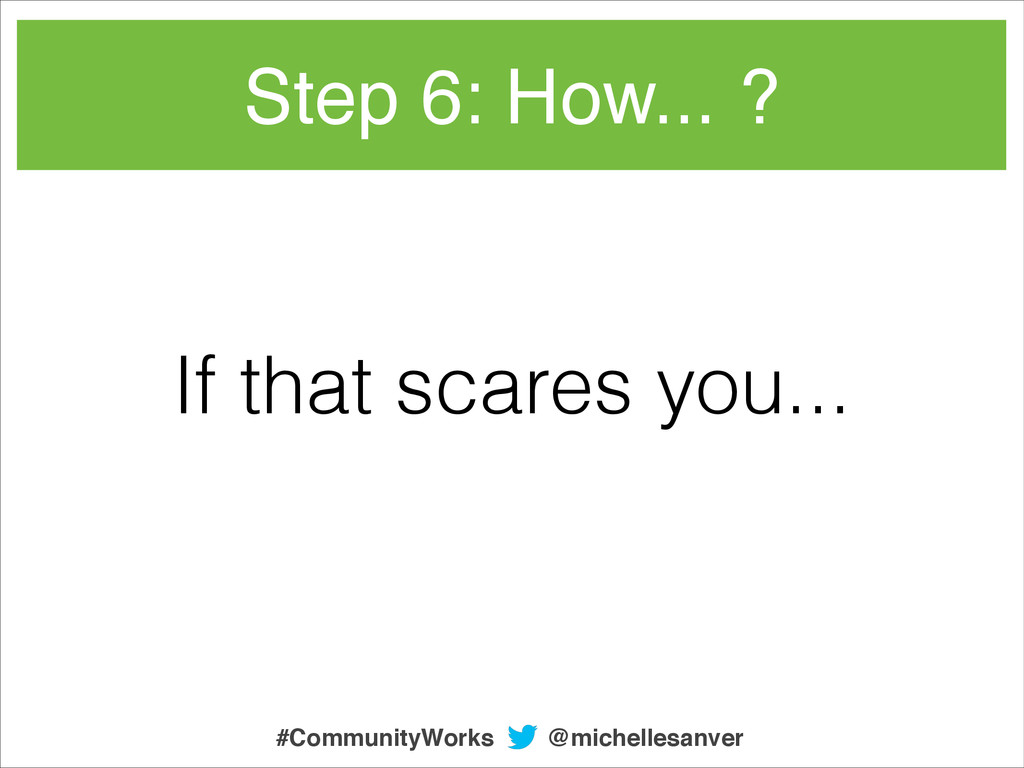 If that scares you... Step 6: How... ? @michell...