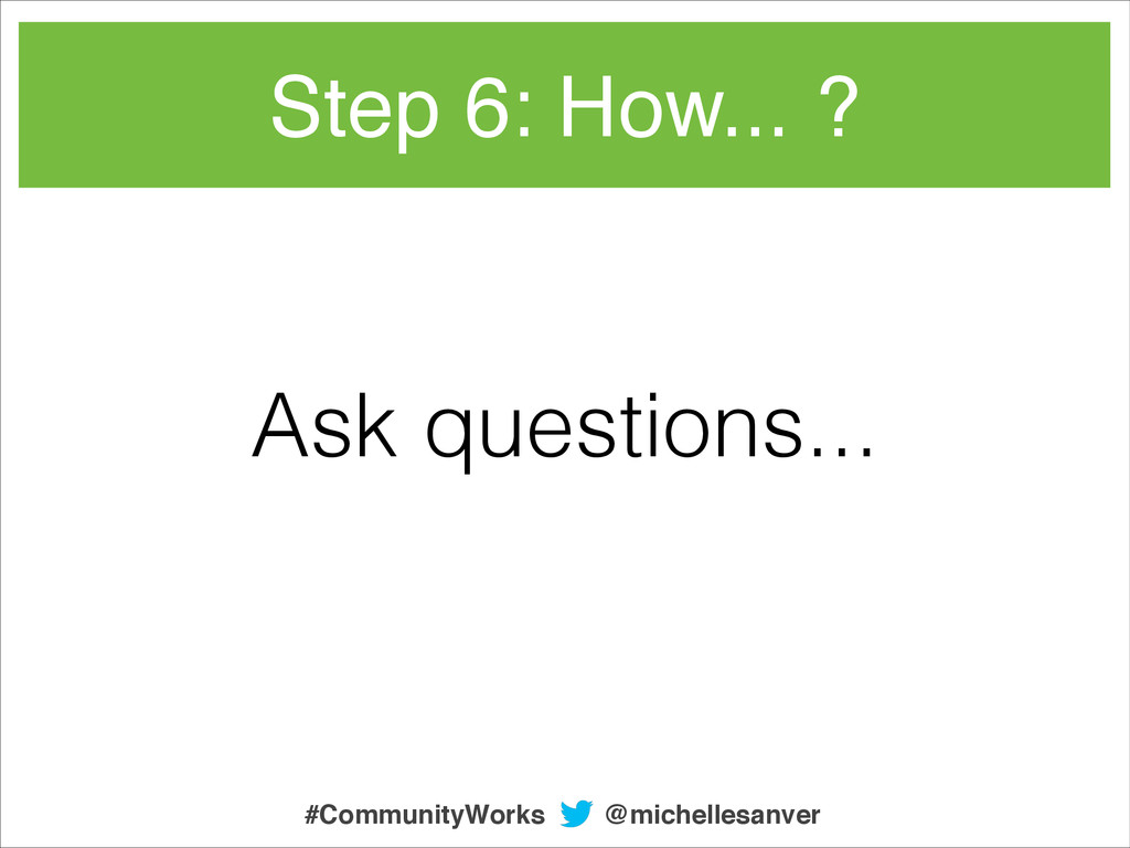 Ask questions... Step 6: How... ? @michellesanv...