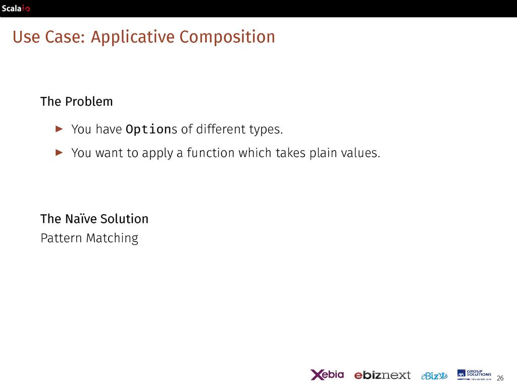 Use Case: Applicative Composition The Problem ▶...